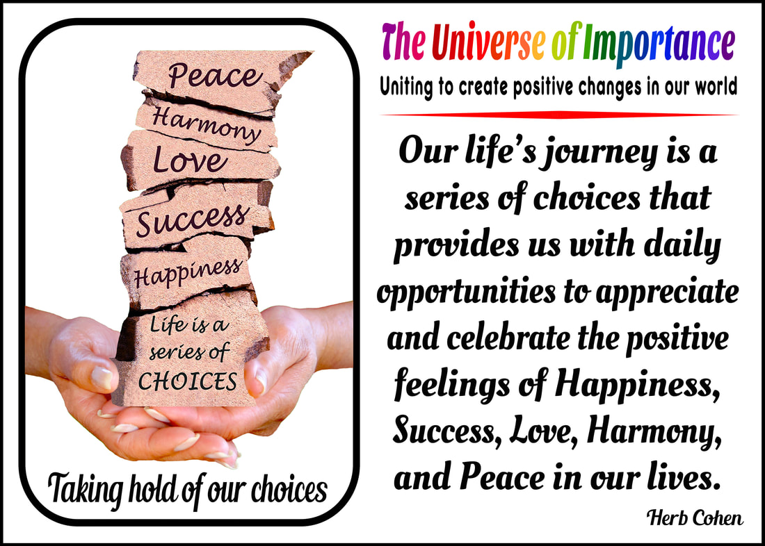our life's journey is a series of choices that provides daily opportunities appreciate celebrate the positive feelings of Happiness Success Love Harmony Peace in our lives control every situation in our lives, but we can control our attitude and actions We the People create positive changes our world uniting together can break down the barriers of differences  creating positive environments of empowerment towards achieving Happiness, Success, Love, Harmony, and Peace in our world for all to enjoy Our life is a series of choices that provides us with daily opportunities to create positive environments of Happiness, Success, Love, Harmony, and Peace in our world for ourselves and others to enjoy unique and diverse backgrounds that create foundations for positive change Uniting to create environments of empowerment towards achieving the positive feelings of Happiness, Success, Love, Harmony, and Peace in our world for all to enjoy It's our unique and special differences that create environments of empowerment that unite us on our climb towards achieving Happiness, Success, Love, Harmony, and Peace in our world for all to enjoy universe of importance empowerment Bully bullies bullying Happiness feelings break barriers negativity energy receive positive feelings negativity crush spirits positive happiness receive courage universe of importance self empowerment ability to move from where we are to where we want to be DO have the power to say NO negative influence of others intimidate weaken resistance stand-up themselves Success fear focusing positive changes success possibility failure positive change achieved inspiration reward stronger fears failure causing focus  possible negative outcomes change could bring Love feelings of love break the barriers of abuse strength courage stop attacks of bullies degrading our self-respect destroy self-respect power love ourselves gives strength break the barriers pain abuse inflicted by others Abuse pain abuse give power control lives victims humiliating demeaning self-respect Harmony feelings harmony break the barriers prejudice unique differences create positive changes that benefit us all prejudice that bullies lessen dignity unique strength differences create harmony relationships break-down destructive barriers of prejudice  feelings prejudice serve separate degrade others creating false sense superiority themselves Peace feelings peace hate uniting create positive environments happiness success love harmony peace all enjoy feelings of peace frees spirit to open our hearts blessing helping erase influence of negativity fear abuse prejudice hate from others break the barriers hate bullies use create hostility chaos Hate People feelings hate lack of positive values devilish compulsion bolster their own egos
