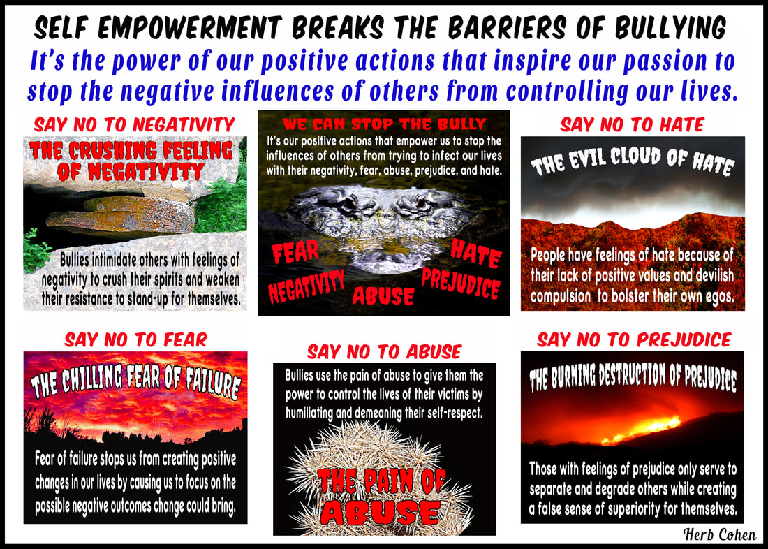 Bullies of all ages and in every walk of life only know how to use threats and violence to promote their negative values, but with positive actions, we can say NO to the negative influence of bullies and say YES to our freedom to live our life the way we choose choose achieve feelings HAPPINESS appreciating the positive experiences share others Our journey Happiness create flow positive energy opens heart positive experiences blessing  hope encouragement choose achieve feelings SUCCESS focusing outcomes benefit ourselves journey SUCCESS achieved monetary wealth volumes possessions found gifts compassion and encouragement we freely give to others We can choose to achieve feelings of LOVE by focusing positive qualities journey LOVE self-respect achieved appreciating positive qualities and compassionately sharing our gifts of kindness and understanding with others We can choose achieve feelings HARMONY creating relationships share positive outlook  journey HARMONY achieved through positive feeling receive engaging relationships openly share  gifts compassion kindness choose to achieve feelings PEACE appreciating blessings we have experienced our lives journey serenity PEACE  achieved focusing blessings have experienced while releasing pain negativity, stress, and frustration lives