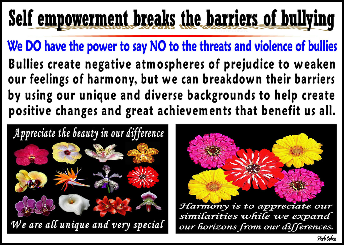 Bullies of all ages and in every walk of life create negative atmospheres of prejudice to tear us apart, but with positive actions, we can say NO to the negative influence of bullies and YES to creating a unified world of peace and understanding