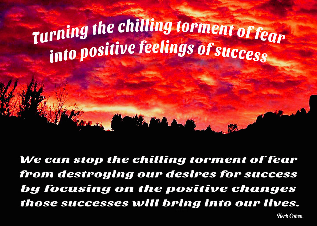 We can stop the chilling torment of fear from destroying our desires for success by focusing on the positive changes those successes will bring into our lives