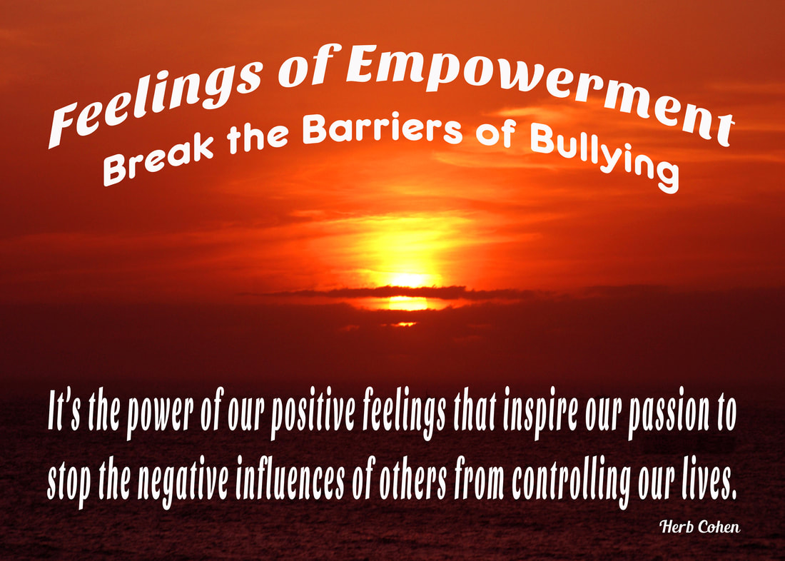 Breaking the barriers of bullying It's the power of our positive feelings that inspire our passion to stop the negative influences of others from controlling our lives choose achieve feelings HAPPINESS appreciating the positive experiences share others Our journey Happiness create flow positive energy opens heart positive experiences blessing  hope encouragement choose achieve feelings SUCCESS focusing outcomes benefit ourselves journey SUCCESS achieved monetary wealth volumes possessions found gifts compassion and encouragement we freely give to others We can choose to achieve feelings of LOVE by focusing positive qualities journey LOVE self-respect achieved appreciating positive qualities and compassionately sharing our gifts of kindness and understanding with others We can choose achieve feelings HARMONY creating relationships share positive outlook  journey HARMONY achieved through positive feeling receive engaging relationships openly share  gifts compassion kindness choose to achieve feelings PEACE appreciating blessings we have experienced our lives journey serenity PEACE  achieved focusing blessings have experienced while releasing pain negativity, stress, and frustration lives
