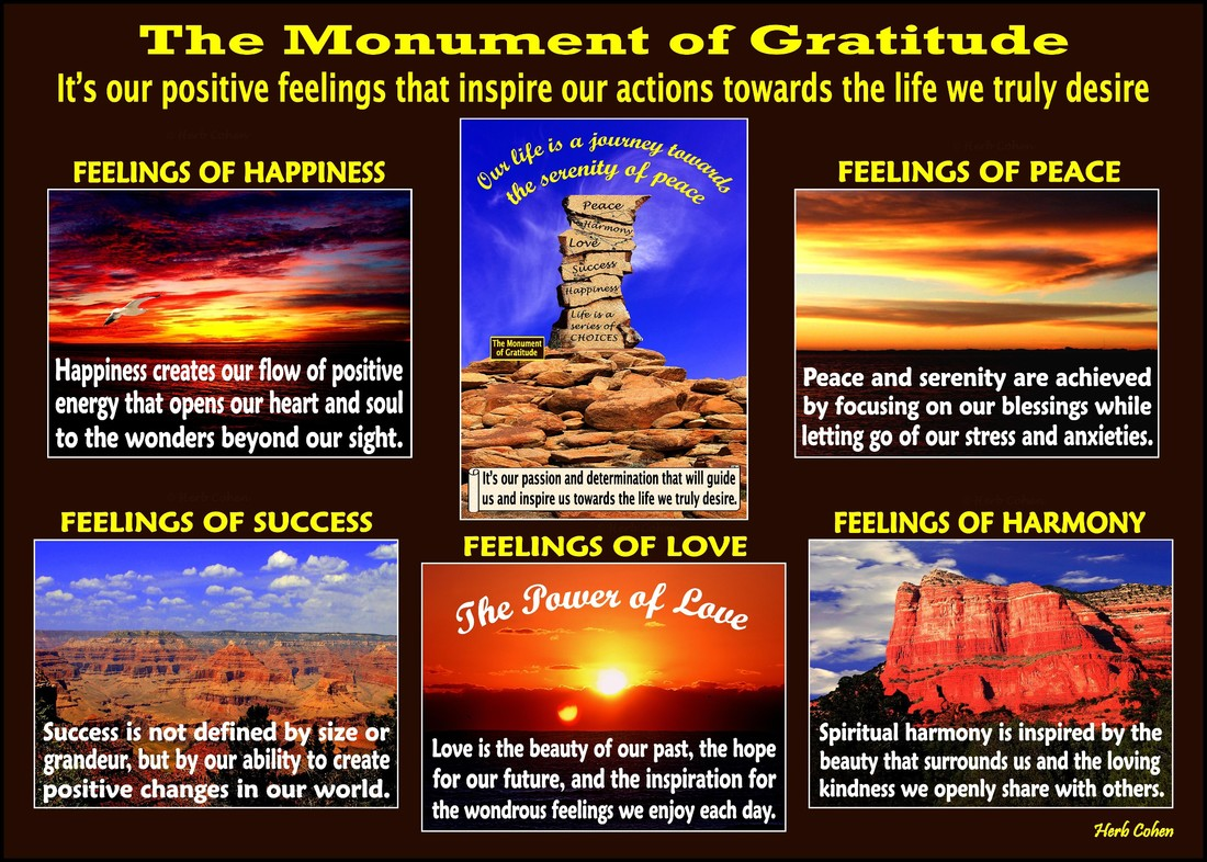 The Monument of Gratitude  Our life is a journey towards the serenity of peace for it's our passion and determination that will guide us and inspire us towards the life we truly desire It's our positive feelings that inspire our actions towards the life we truly desire We are all unique and special individuals who deserve to experience the positive feelings of happiness, success, love, harmony and especially, the serenity of peace Our journey towards the serenity of peace is a reflection of our openness to totally appreciate the blessings of happiness, success, love, and harmony in our lives  Monument of Gratitude  taking time each day to appreciate and celebrate our positive feelings helps bring the serenity of peace into our hearts