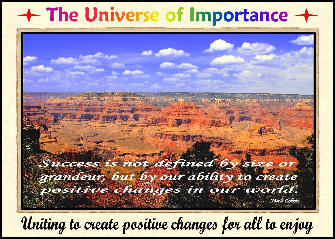 The Universe of importance is uniting to create positive changes in our world for it's our unique and diverse backgrounds that create foundations for positive change Uniting to create positive atmospheres of Happiness, Success, Love, Harmony, and Peace in our world We are all unique and special individuals who deserve to experience the positive feelings of happiness, success, love, harmony and especially, the serenity of peace Monument of Gratitude  Our life is a journey towards the serenity of peace for it's our passion and determination that will guide us and inspire us towards the life we truly desire It's our positive feelings that inspire our actions towards the life we truly desire The Universe of Importance is about uniting to create positive changes in our world that focus on helping others while breaking-down the barriers of those who are fixated on highlighting our differences We are all unique and special individuals who deserve to experience the positive feelings of happiness, success, love, harmony and especially, the serenity of peace Our journey towards the serenity of peace is a reflection of our openness to totally appreciate the blessings of happiness, success, love, and harmony in our live