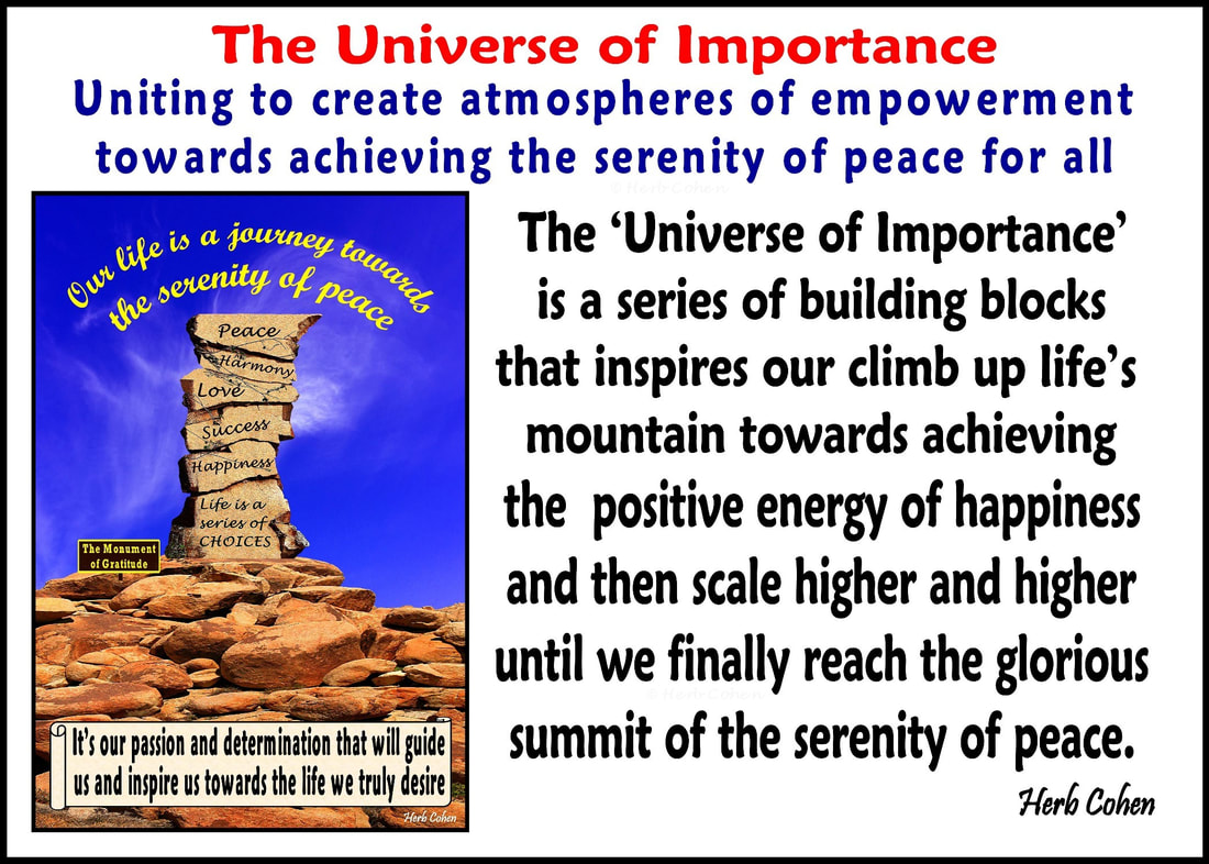 The 'Universe of Importance' is a series of building blocks that inspires our climb up life's mountain towards achieving the positive energy of happiness and then scale higher and higher until we finally reach the glorious summit of the serenity of peace  The 'Universe of Importance' is our uniting to create atmospheres of empowerment towards achieving the serenity of peace for all