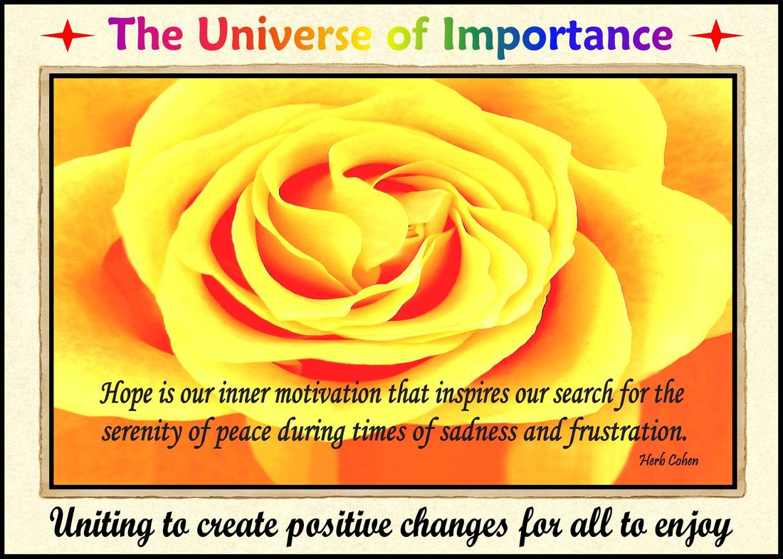 "The ""Universe of Importance"" is about uniting to create positive changes in our world that focus on helping others while breaking-down the barriers of those who are fixated on highlighting our differences Monument of Gratitude  Our life is a journey towards the serenity of peace for it's our passion and determination that will guide us and inspire us towards the life we truly desire It's our positive feelings that inspire our actions towards the life we truly desire The Universe of Importance is about uniting to create positive changes in our world that focus on helping others while breaking-down the barriers of those who are fixated on highlighting our differences We are all unique and special individuals who deserve to experience the positive feelings of happiness, success, love, harmony and especially, the serenity of peace Our journey towards the serenity of peace is a reflection of our openness to totally appreciate the blessings of happiness, success, love, and harmony in our lives"