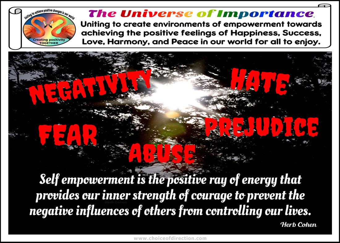 new day offers us another opportunity to create positive changes our lives our life's journey a series of choices that provides daily opportunities appreciate celebrate the positive feelings of Happiness Success Love Harmony Peace in our lives control every situation our lives can control our attitude and actions We the People create positive changes our world uniting together can break down the barriers of differences creating positive environments of empowerment towards achieving Happiness Success Love Harmony Peace in our world for all to enjoy Our life series choices that provides us with daily opportunities to create positive environments Happiness Success Love Harmony Peace in our world for ourselves and others to enjoy unique and diverse backgrounds that create foundations for positive change Uniting to create environments of empowerment towards achieving the positive feelings of Happiness Success Love Harmony Peace our world for all to enjoy It's our unique and special differences that create environments of empowerment that unite us our climb towards achieving Happiness Success Love Harmony Peace our world for all enjoy universe of importance empowerment Bully bullies bullying Happiness feelings break barriers negativity energy receive positive feelings negativity crush spirits positive happiness receive courage universe of importance self empowerment ability to move from where we are to where we want to be DO have the power to say NO negative influence of others intimidate weaken resistance stand-up themselves Success fear focusing positive changes success possibility failure positive change achieved inspiration reward stronger fears failure causing focus  possible negative outcomes change could bring Love feelings of love break the barriers of abuse strength courage stop attacks of bullies degrading our self-respect destroy self-respect power love ourselves gives strength break the barriers pain abuse inflicted by others Abuse pain abuse give power control lives victims humiliating demeaning self-respect Harmony feelings harmony break the barriers prejudice unique differences create positive changes that benefit us all prejudice that bullies lessen dignity unique strength differences create harmony relationships break-down destructive barriers of prejudice  feelings prejudice serve separate degrade others creating false sense superiority themselves Peace feelings peace hate uniting create positive environments happiness success love harmony peace all enjoy feelings of peace frees spirit to open our hearts blessing helping erase influence of negativity fear abuse prejudice hate from others break the barriers hate bullies use create hostility chaos Hate People feelings hate lack of positive values devilish compulsion bolster their own egos