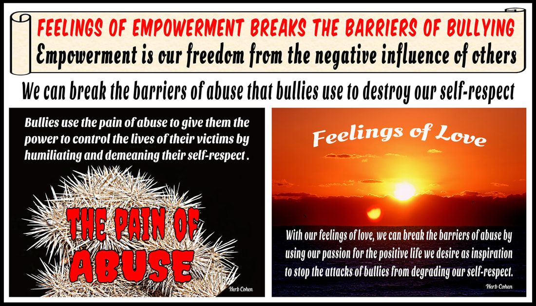We can break the barriers of abuse with positive feelings for love and self-respect choose achieve feelings HAPPINESS appreciating the positive experiences share others Our journey Happiness create flow positive energy opens heart positive experiences blessing  hope encouragement choose achieve feelings SUCCESS focusing outcomes benefit ourselves journey SUCCESS achieved monetary wealth volumes possessions found gifts compassion and encouragement we freely give to others We can choose to achieve feelings of LOVE by focusing positive qualities journey LOVE self-respect achieved appreciating positive qualities and compassionately sharing our gifts of kindness and understanding with others We can choose achieve feelings HARMONY creating relationships share positive outlook  journey HARMONY achieved through positive feeling receive engaging relationships openly share  gifts compassion kindness choose to achieve feelings PEACE appreciating blessings we have experienced our lives journey serenity PEACE  achieved focusing blessings have experienced while releasing pain negativity, stress, and frustration lives
