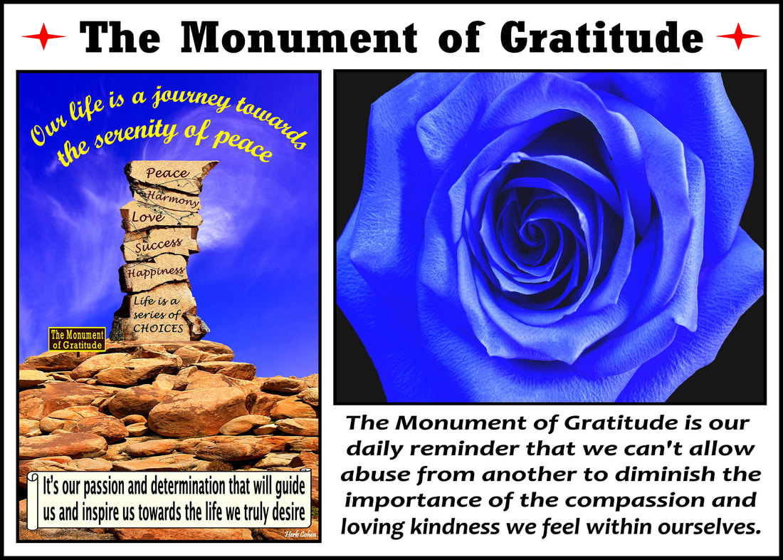 The Monument of Gratitude is our daily reminder that we can't allow abuse from another to diminish the importance of the compassion and loving kindness we feel within ourselves Monument of Gratitude  Our life is a journey towards the serenity of peace for it's our passion and determination that will guide us and inspire us towards the life we truly desire It's our positive feelings that inspire our actions towards the life we truly desire We are all unique and special individuals who deserve to experience the positive feelings of happiness, success, love, harmony and especially, the serenity of peace Our journey towards the serenity of peace is a reflection of our openness to totally appreciate the blessings of happiness, success, love, and harmony in our lives