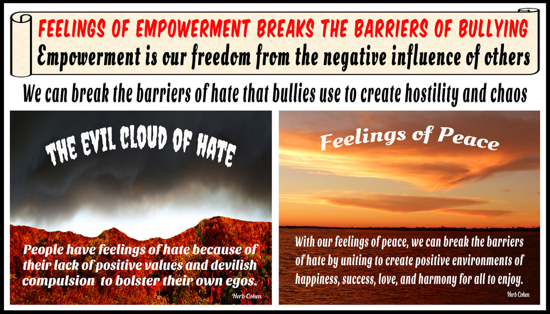 We can break the barriers of hate with positive feelings for peace With our freedom of peace, we can break the barriers of hate by uniting to create positive environments of happiness, success, love, and harmony for all to enjoy choose achieve feelings HAPPINESS appreciating the positive experiences share others Our journey Happiness create flow positive energy opens heart positive experiences blessing  hope encouragement choose achieve feelings SUCCESS focusing outcomes benefit ourselves journey SUCCESS achieved monetary wealth volumes possessions found gifts compassion and encouragement we freely give to others We can choose to achieve feelings of LOVE by focusing positive qualities journey LOVE self-respect achieved appreciating positive qualities and compassionately sharing our gifts of kindness and understanding with others We can choose achieve feelings HARMONY creating relationships share positive outlook  journey HARMONY achieved through positive feeling receive engaging relationships openly share  gifts compassion kindness choose to achieve feelings PEACE appreciating blessings we have experienced our lives journey serenity PEACE  achieved focusing blessings have experienced while releasing pain negativity, stress, and frustration lives