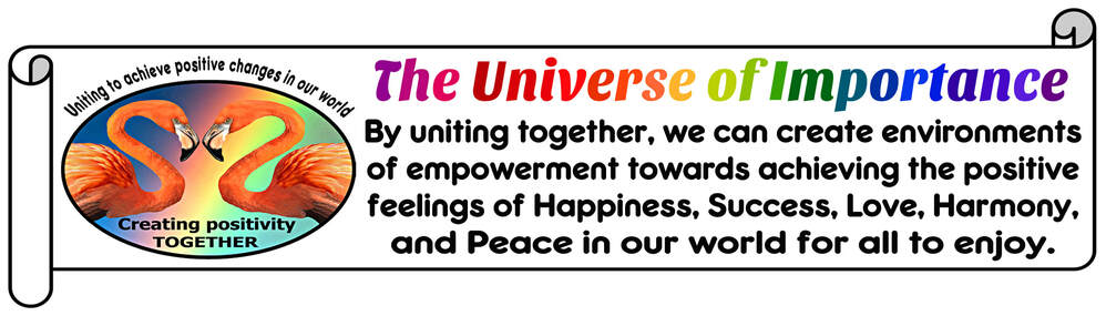 uniting together, we can break down the barriers of differences by creating positive environments of empowerment towards achieving Happiness, Success, Love, Harmony, and Peace in our world for all to enjoy Our life is a series of choices that provides us with daily opportunities to create positive environments of Happiness, Success, Love, Harmony, and Peace in our world for ourselves and others to enjoy unique and diverse backgrounds that create foundations for positive change Uniting to create environments of empowerment towards achieving the positive feelings of Happiness, Success, Love, Harmony, and Peace in our world for all to enjoy It's our unique and special differences that create environments of empowerment that unite us on our climb towards achieving Happiness, Success, Love, Harmony, and Peace in our world for all to enjoy universe of importance empowerment Bully bullies bullying Happiness feelings break barriers negativity energy receive positive feelings negativity crush spirits positive happiness receive courage universe of importance self empowerment ability to move from where we are to where we want to be DO have the power to say NO negative influence of others intimidate weaken resistance stand-up themselves Success fear focusing positive changes success possibility failure positive change achieved inspiration reward stronger fears failure causing focus  possible negative outcomes change could bring Love feelings of love break the barriers of abuse strength courage stop attacks of bullies degrading our self-respect destroy self-respect power love ourselves gives strength break the barriers pain abuse inflicted by others Abuse pain abuse give power control lives victims humiliating demeaning self-respect Harmony feelings harmony break the barriers prejudice unique differences create positive changes that benefit us all prejudice that bullies lessen dignity unique strength differences create harmony relationships break-down destructive barriers of prejudice  feelings prejudice serve separate degrade others creating false sense superiority themselves Peace feelings peace hate uniting create positive environments happiness success love harmony peace all enjoy feelings of peace frees spirit to open our hearts blessing helping erase influence of negativity fear abuse prejudice hate from others break the barriers hate bullies use create hostility chaos Hate People feelings hate lack of positive values devilish compulsion bolster their own egos