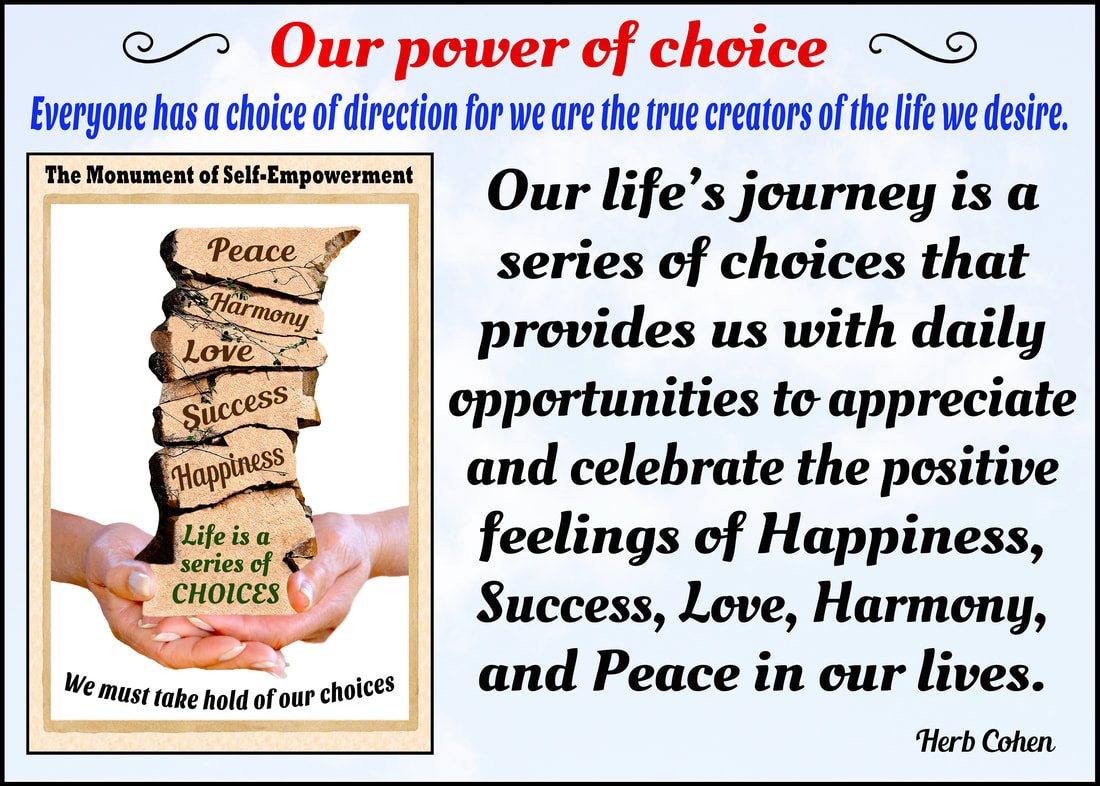 Our life is a series of choices that provides us with daily opportunities to break-down the barriers of negativity by creating positive environments for Happiness, Success, Love, Harmony, and Peace in our world for all to enjoy choices everyone has a choice of direction for it's our passion and determination that guides us and inspires us towards the positive life we truly desire choosing to create feelings of positivity in our world our life is a series of choices that provides us with daily opportunities to unite with others towards creating positive environments of happiness success love harmony peace our world for all to enjoy our power of choice everyone has a choice of direction for it's the strength of our Positivity that overpowers the pain of negativity power of choice montage we are all unique and special individuals who deserve to experience the riches of happiness success love harmony and peace in our lives we may not be able to control every situation in our life but we can choose to control our attitude and actions towards those situations everyone has a choice of direction we may not be able to control every situation in our life but we can choose to control our attitude and actions towards those situations