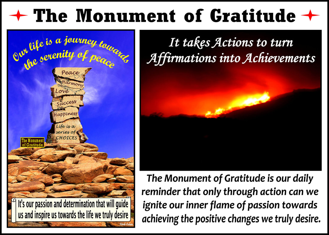 The Monument of Gratitude is our daily reminder that only through action can we ignite our inner flame of passion towards achieving the positive changes we truly desire The Monument of Gratitude  Our life is a journey towards the serenity of peace for it's our passion and determination that will guide us and inspire us towards the life we truly desire It's our positive feelings that inspire our actions towards the life we truly desire we are all unique and special individuals who deserve to experience the positive feelings of happiness, success, love, harmony and especially, the serenity of peace Our journey towards the serenity of peace is a reflection of our openness to totally appreciate the blessings of happiness, success, love, and harmony in our lives