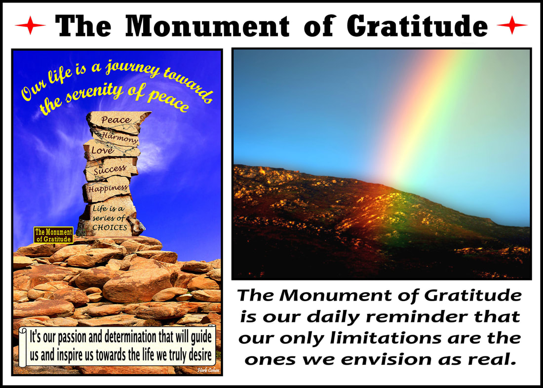 The Monument of Gratitude  Our life is a journey towards the serenity of peace for it's our passion and determination that will guide us and inspire us towards the life we truly desire It's our positive feelings that inspire our actions towards the life we truly desire We are all unique and special individuals who deserve to experience the positive feelings of happiness, success, love, harmony and especially, the serenity of peace Our journey towards the serenity of peace is a reflection of our openness to totally appreciate the blessings of happiness, success, love, and harmony in our lives Monument of Gratitude is our daily reminder that our only limitations are the ones we envision as real