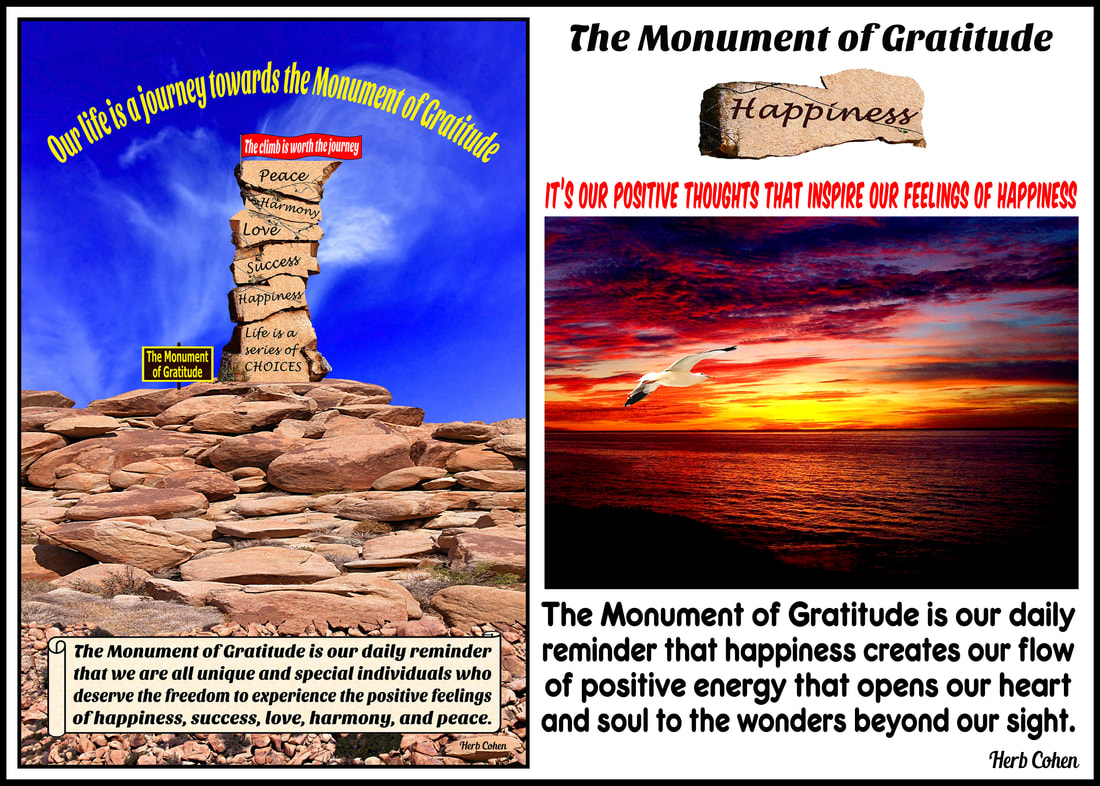 The Monument of Gratitude is our inspirational guide that teaches us to appreciate and celebrate our positive experiences and to openly share them with others The Monument of Gratitude is our daily reminder that we are all unique and special individuals who deserve the freedom to experience the positive feelings of happiness, success, love, harmony, and peace The Universe of Importance Uniting to create environments of empowerment to strengthen our feelings for Happiness, Success, Love, Harmony, and Peace Our life's journey is a series of choices that gives us daily opportunities to create environments of Happiness, Success, Love, Harmony, and Peace in our world The Universe of Importance is about upstanders uniting to create positive changes in our world that focus on helping others while breaking-down the barriers of those who are fixated on highlighting our differences We are all unique and special individuals who deserve to experience the positive feelings of happiness, success, love, harmony and especially, the serenity of peace Our journey towards the serenity of peace is a reflection of our openness to totally appreciate the blessings of happiness, success, love, and harmony in our lives Monument of Gratitude  Our life is a journey towards the serenity of peace for it's our passion and determination that will guide us and inspire us towards the life we truly desire It's our positive feelings that inspire our actions towards the life we truly desire
