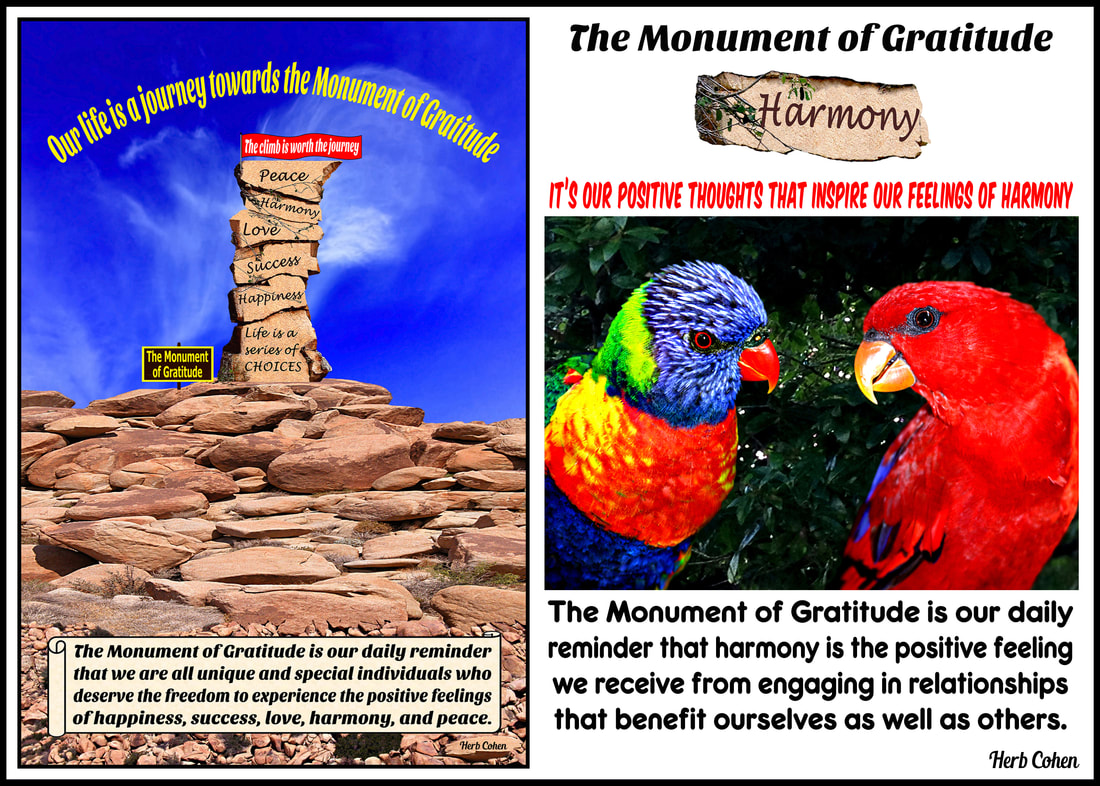 The Monument of Gratitude is our inspirational guide that teaches us to appreciate and celebrate our positive experiences and to openly share them with others The Monument of Gratitude is our daily reminder that we are all unique and special individuals who deserve the freedom to experience the positive feelings of happiness, success, love, harmony, and peace The Universe of Importance Uniting to create environments of empowerment to strengthen our feelings for Happiness, Success, Love, Harmony, and Peace Our life's journey is a series of choices that gives us daily opportunities to create environments of Happiness, Success, Love, Harmony, and Peace in our world The Universe of Importance is about upstanders uniting to create positive changes in our world that focus on helping others while breaking-down the barriers of those who are fixated on highlighting our differences We are all unique and special individuals who deserve to experience the positive feelings of happiness, success, love, harmony and especially, the serenity of peace Our journey towards the serenity of peace is a reflection of our openness to totally appreciate the blessings of happiness, success, love, and harmony in our lives Monument of Gratitude  Our life is a journey towards the serenity of peace for it's our passion and determination that will guide us and inspire us towards the life we truly desire It's our positive feelings that inspire our actions towards the life we truly desire We can choose to achieve feelings of HARMONY by creating relationships with others who share a positive outlook