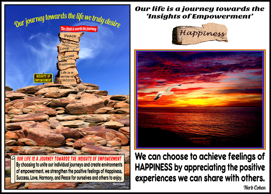Our journey for Happiness is created by our flow of positive energy that opens our heart to share our positive experiences and blessings of hope and encouragement with others Our journey towards the life we truly desire Our life is a journey towards the Insights of Empowerment By choosing to unite our individual journeys and create environments of empowerment, we strengthen the positive feelings of Happiness, Success, Love, Harmony, and Peace for ourselves and others to enjoy. Breaking-down barriers on our climb towards empowerment. We can climb higher than the barriers blocking our journey towards achieving the positive feelings of happiness, success, love, harmony, and peace for ourselves and others to enjoy